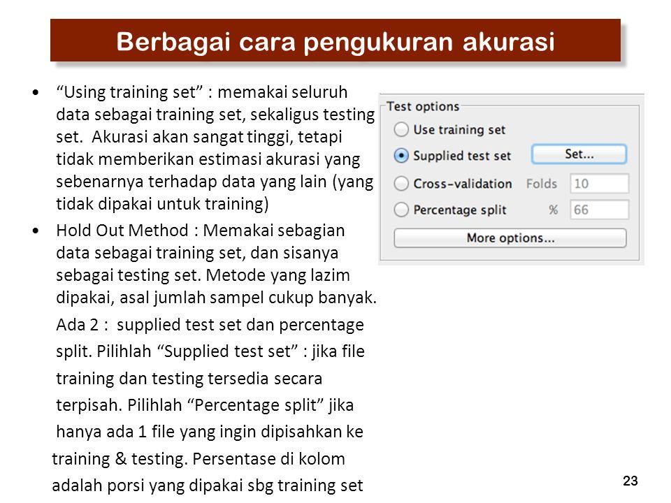 """23 Berbagai cara pengukuran akurasi """"Using training set"""" : memakai seluruh data sebagai training set, sekaligus testing set. Akurasi akan sangat tingg"""