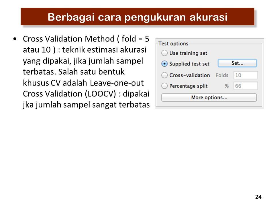 24 Berbagai cara pengukuran akurasi Cross Validation Method ( fold = 5 atau 10 ) : teknik estimasi akurasi yang dipakai, jika jumlah sampel terbatas.