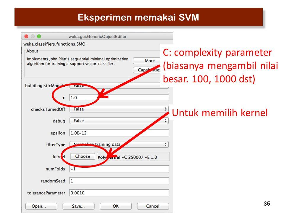 35 Eksperimen memakai SVM C: complexity parameter (biasanya mengambil nilai besar. 100, 1000 dst) Untuk memilih kernel