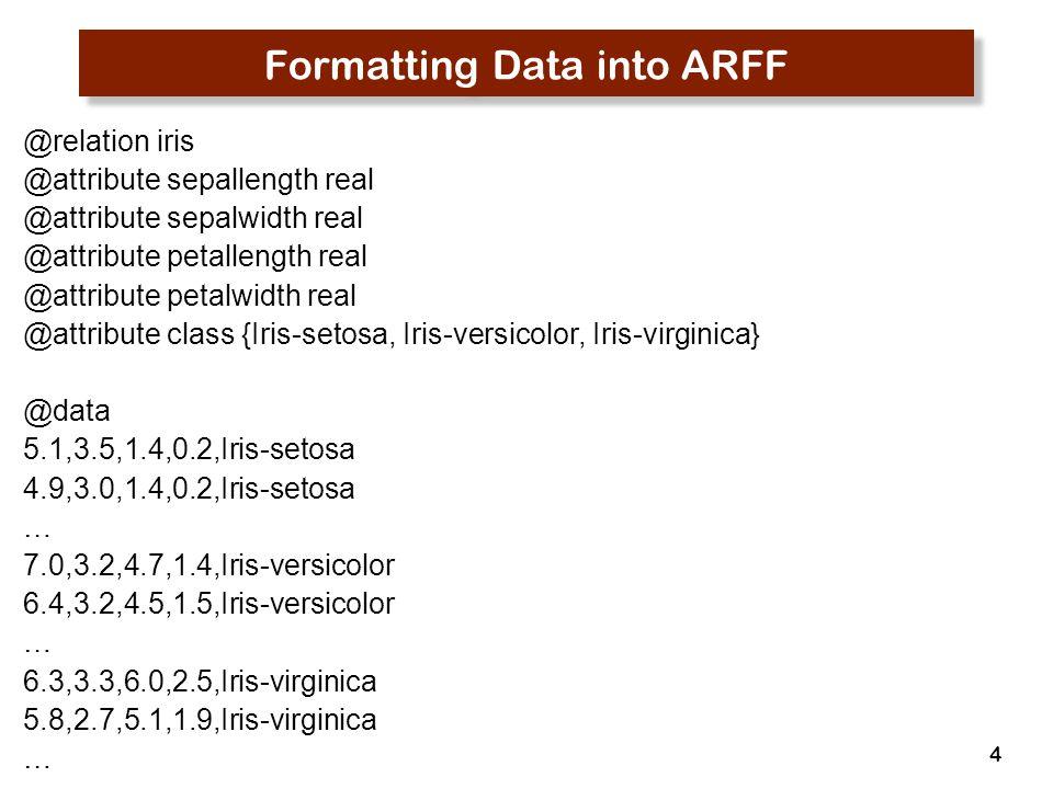 4 Formatting Data into ARFF @relation iris @attribute sepallength real @attribute sepalwidth real @attribute petallength real @attribute petalwidth re