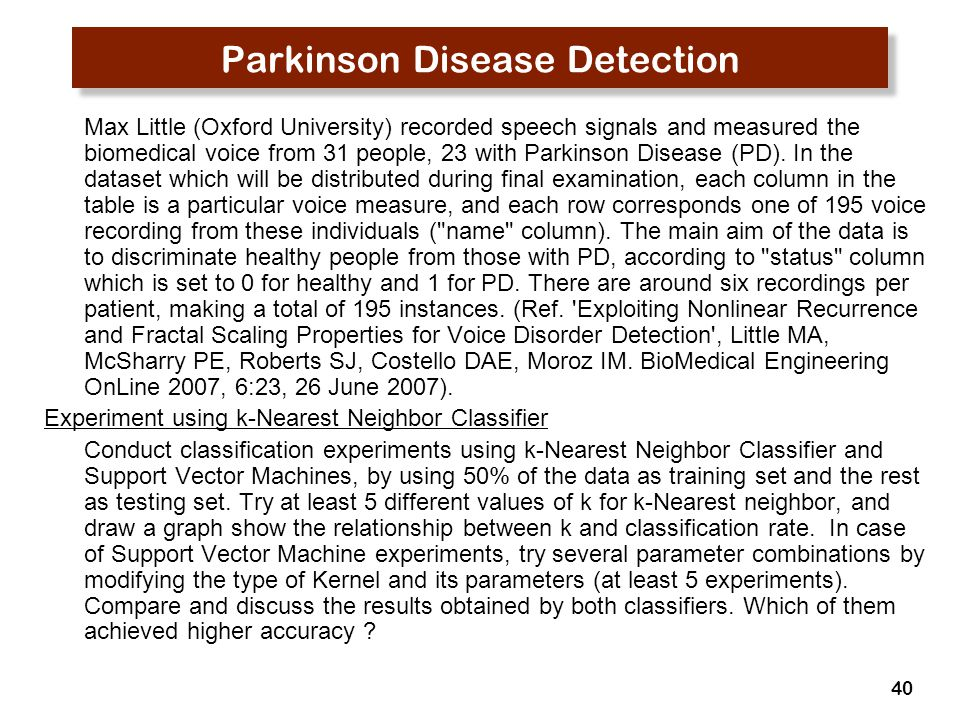 40 Parkinson Disease Detection Max Little (Oxford University) recorded speech signals and measured the biomedical voice from 31 people, 23 with Parkinson Disease (PD).