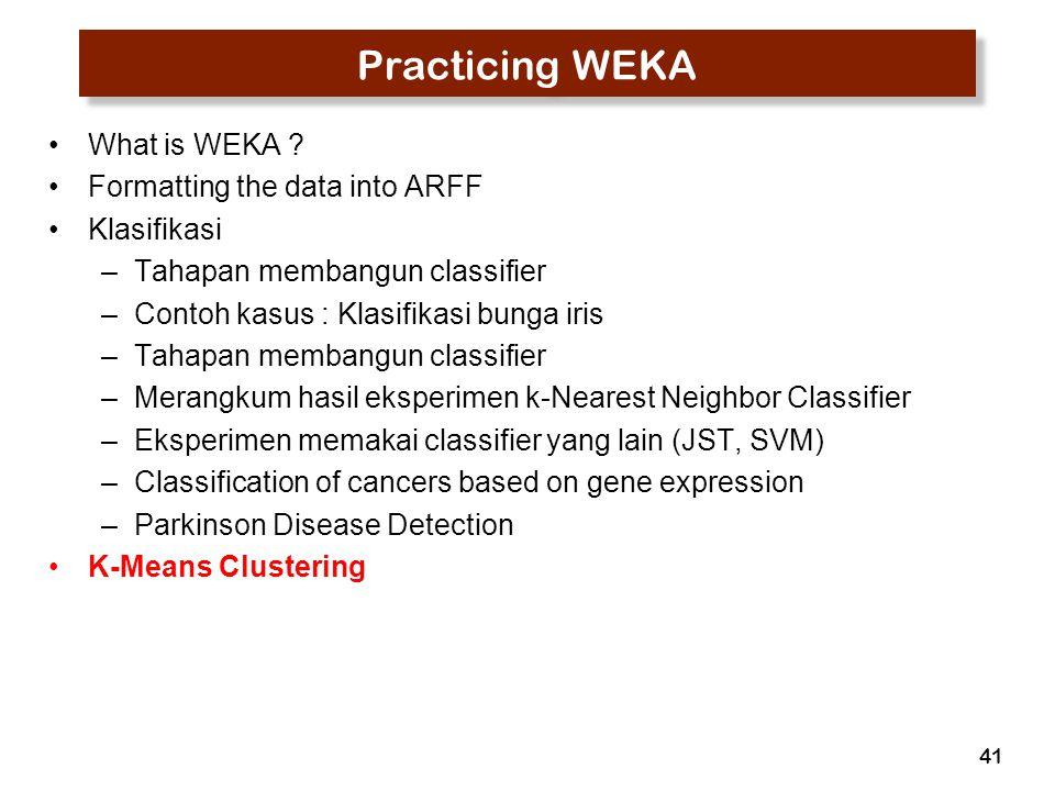 41 Practicing WEKA What is WEKA ? Formatting the data into ARFF Klasifikasi –Tahapan membangun classifier –Contoh kasus : Klasifikasi bunga iris –Taha