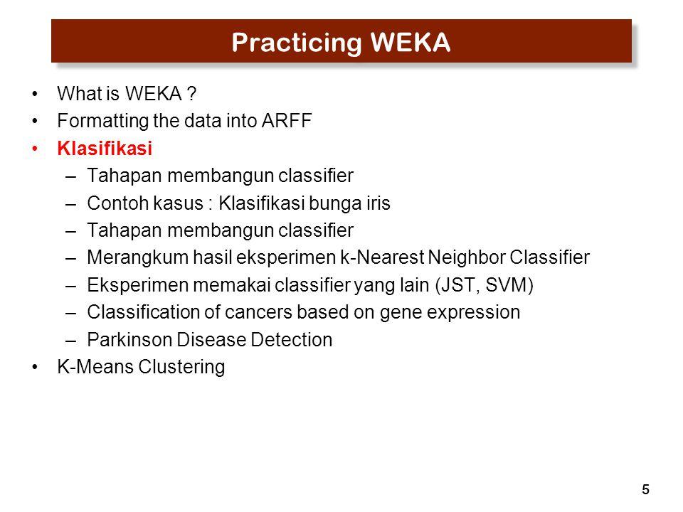 5 Practicing WEKA What is WEKA ? Formatting the data into ARFF Klasifikasi –Tahapan membangun classifier –Contoh kasus : Klasifikasi bunga iris –Tahap