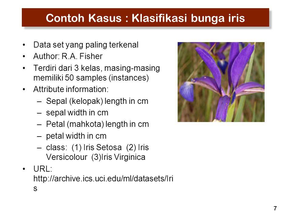 7 Contoh Kasus : Klasifikasi bunga iris Data set yang paling terkenal Author: R.A. Fisher Terdiri dari 3 kelas, masing-masing memiliki 50 samples (ins