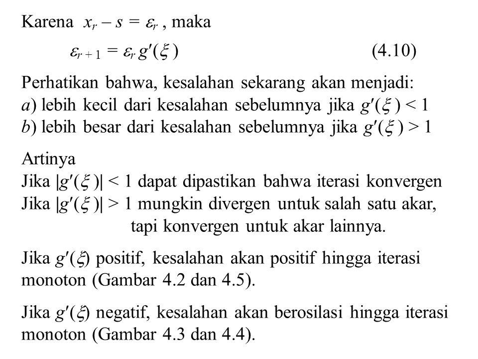 Karena x r – s =  r, maka  r + 1 =  r g(  ) (4.10) Perhatikan bahwa, kesalahan sekarang akan menjadi: a) lebih kecil dari kesalahan sebelumnya jika g(  ) < 1 b) lebih besar dari kesalahan sebelumnya jika g(  ) > 1 Artinya Jika |g(  )| < 1 dapat dipastikan bahwa iterasi konvergen Jika |g(  )| > 1 mungkin divergen untuk salah satu akar, tapi konvergen untuk akar lainnya.