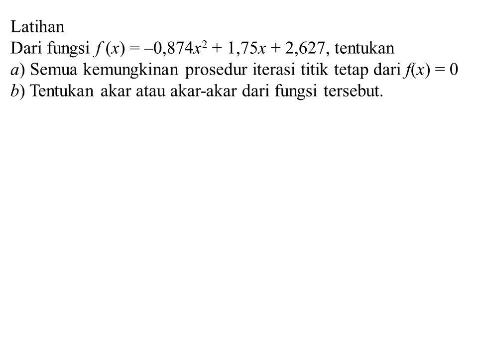 Latihan Dari fungsi f (x) = –0,874x 2 + 1,75x + 2,627, tentukan a) Semua kemungkinan prosedur iterasi titik tetap dari f(x) = 0 b) Tentukan akar atau akar-akar dari fungsi tersebut.