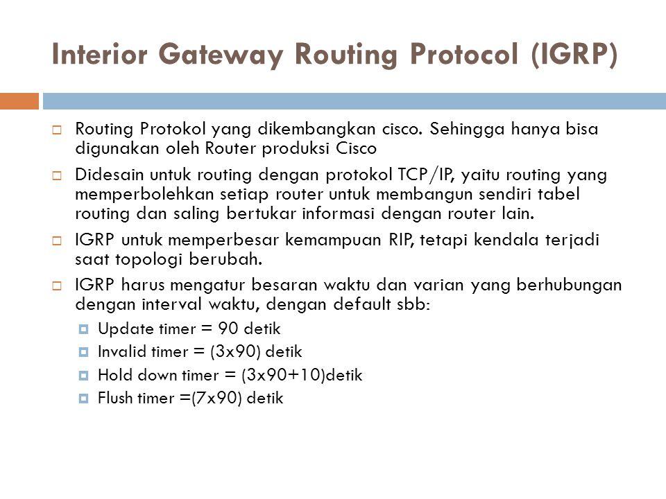 Interior Gateway Routing Protocol (IGRP)  Routing Protokol yang dikembangkan cisco. Sehingga hanya bisa digunakan oleh Router produksi Cisco  Didesa