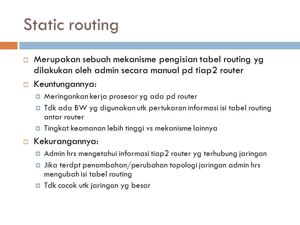 Static routing  Merupakan sebuah mekanisme pengisian tabel routing yg dilakukan oleh admin secara manual pd tiap2 router  Keuntungannya:  Meringank