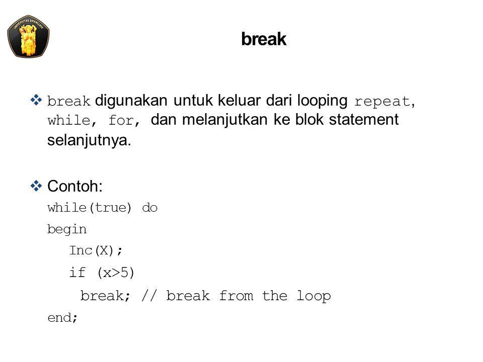break  break digunakan untuk keluar dari looping repeat, while, for, dan melanjutkan ke blok statement selanjutnya.  Contoh: while(true) do begin In