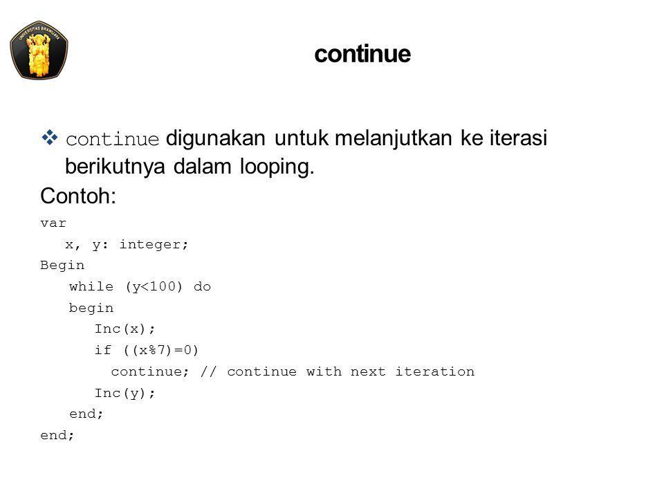 continue  continue digunakan untuk melanjutkan ke iterasi berikutnya dalam looping. Contoh: var x, y: integer; Begin while (y<100) do begin Inc(x); i