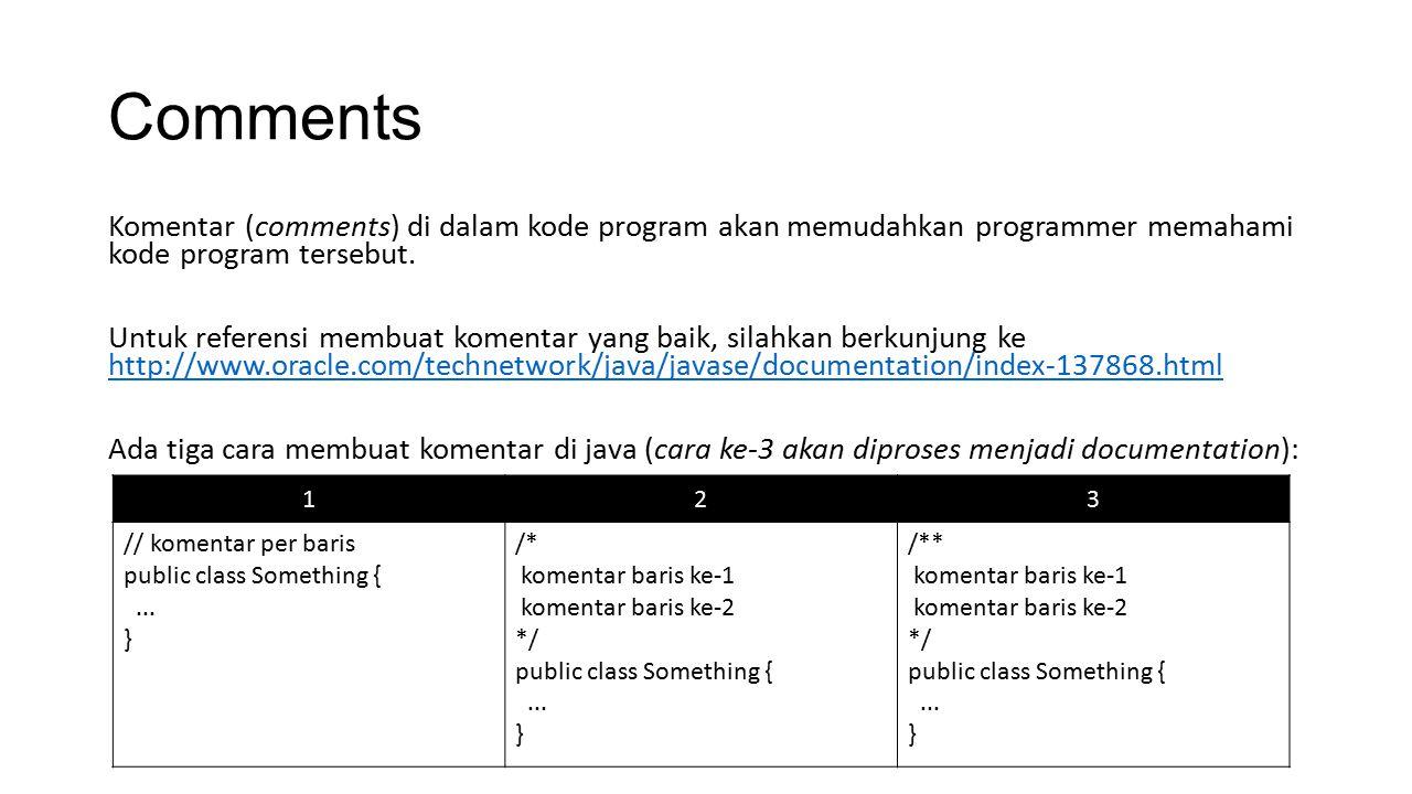 Comments Komentar (comments) di dalam kode program akan memudahkan programmer memahami kode program tersebut. Untuk referensi membuat komentar yang ba
