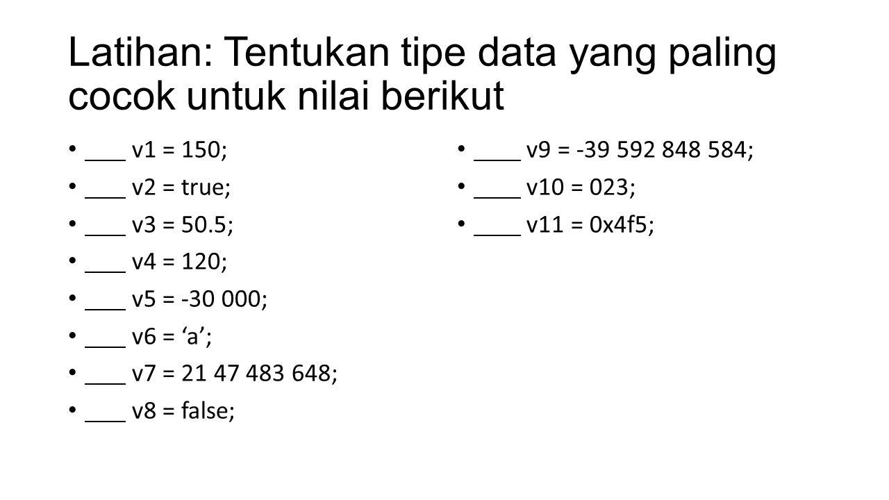 Latihan: Tentukan tipe data yang paling cocok untuk nilai berikut v1 = 150; v2 = true; v3 = 50.5; v4 = 120; v5 = -30 000; v6 = 'a'; v7 = 21 47 483 648