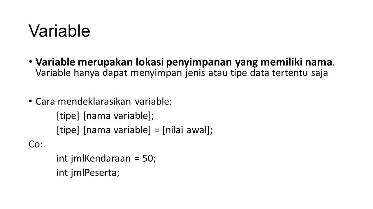 Variable Variable merupakan lokasi penyimpanan yang memiliki nama. Variable hanya dapat menyimpan jenis atau tipe data tertentu saja Cara mendeklarasi