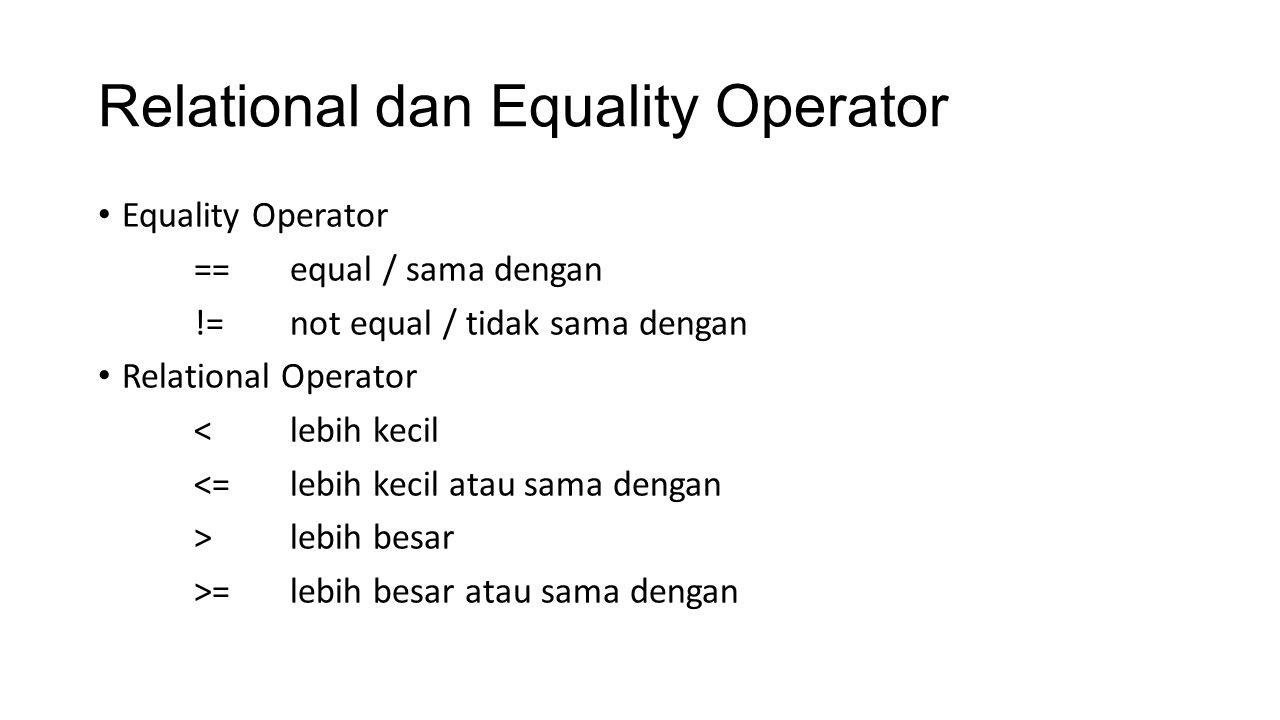 Relational dan Equality Operator Equality Operator ==equal / sama dengan !=not equal / tidak sama dengan Relational Operator <lebih kecil <=lebih keci