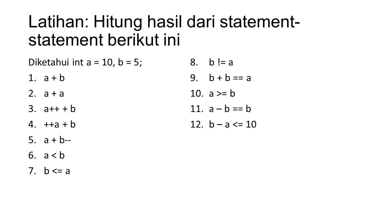Latihan: Hitung hasil dari statement- statement berikut ini Diketahui int a = 10, b = 5; 1.a + b 2.a + a 3.a++ + b 4.++a + b 5.a + b-- 6.a < b 7.b <=