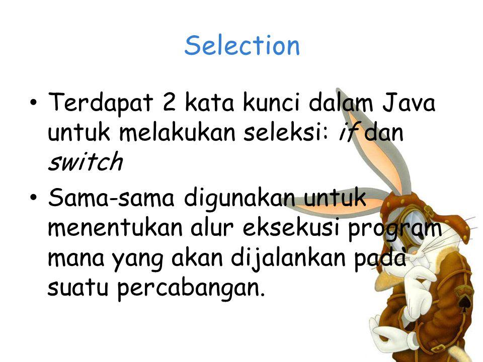 Selection Terdapat 2 kata kunci dalam Java untuk melakukan seleksi: if dan switch Sama-sama digunakan untuk menentukan alur eksekusi program mana yang akan dijalankan pada suatu percabangan.