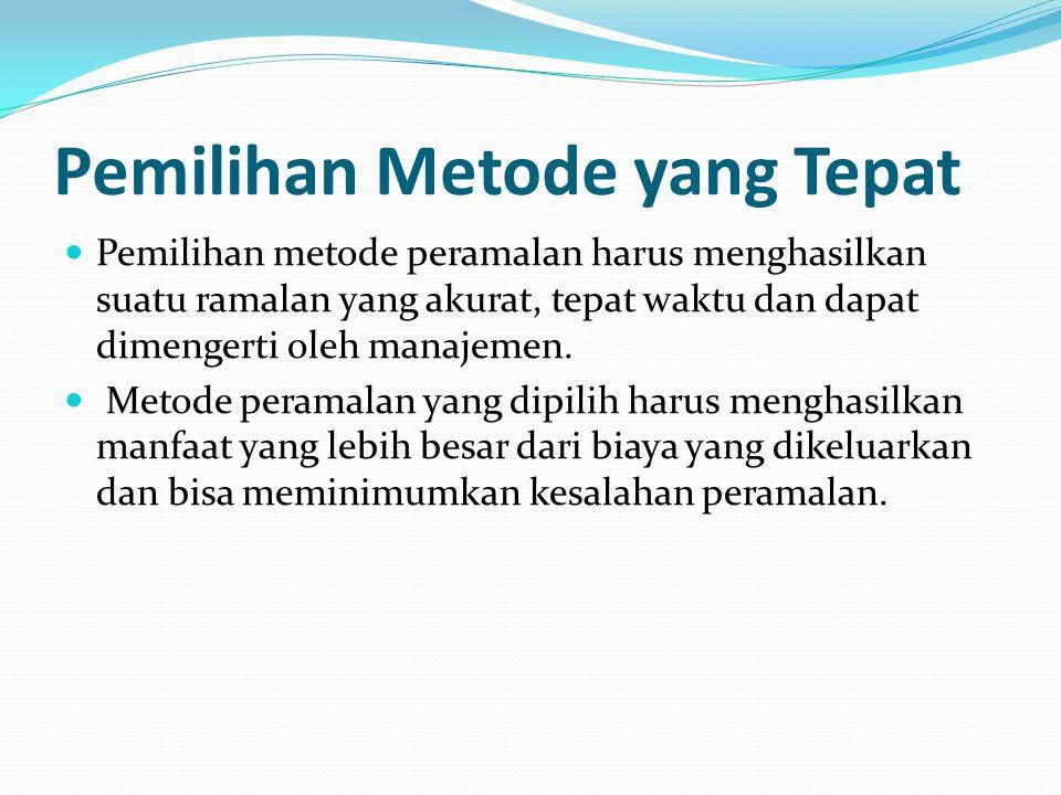 Pemilihan Metode yang Tepat Pemilihan metode peramalan harus menghasilkan suatu ramalan yang akurat, tepat waktu dan dapat dimengerti oleh manajemen.