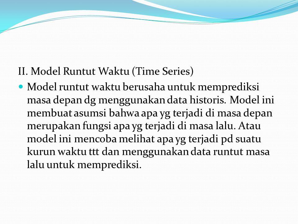 II. Model Runtut Waktu (Time Series) Model runtut waktu berusaha untuk memprediksi masa depan dg menggunakan data historis. Model ini membuat asumsi b