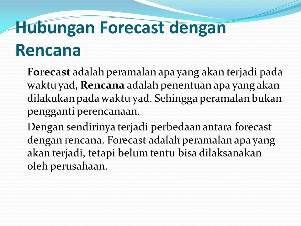 Hubungan Forecast dengan Rencana Forecast adalah peramalan apa yang akan terjadi pada waktu yad, Rencana adalah penentuan apa yang akan dilakukan pada