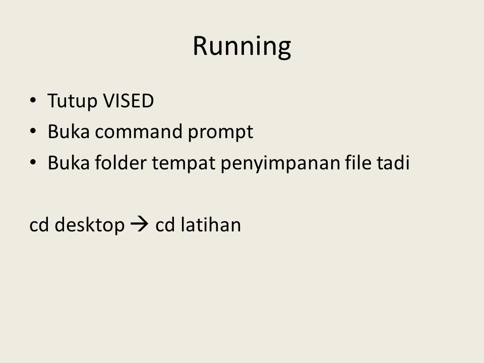 Running Tutup VISED Buka command prompt Buka folder tempat penyimpanan file tadi cd desktop  cd latihan