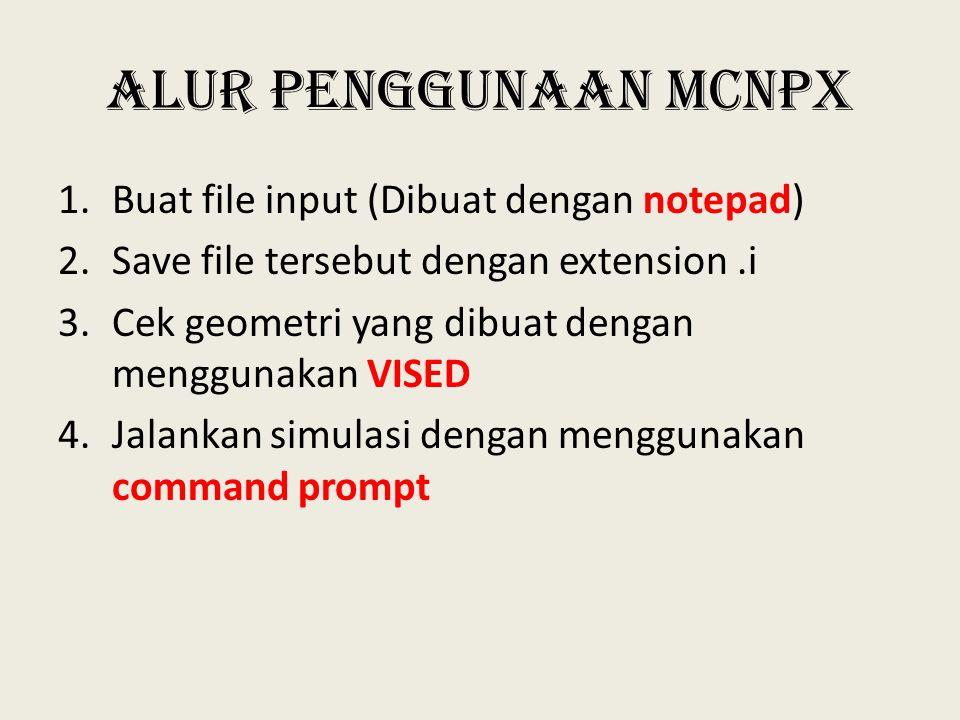 Alur Penggunaan MCNPX 1.Buat file input (Dibuat dengan notepad) 2.Save file tersebut dengan extension.i 3.Cek geometri yang dibuat dengan menggunakan VISED 4.Jalankan simulasi dengan menggunakan command prompt