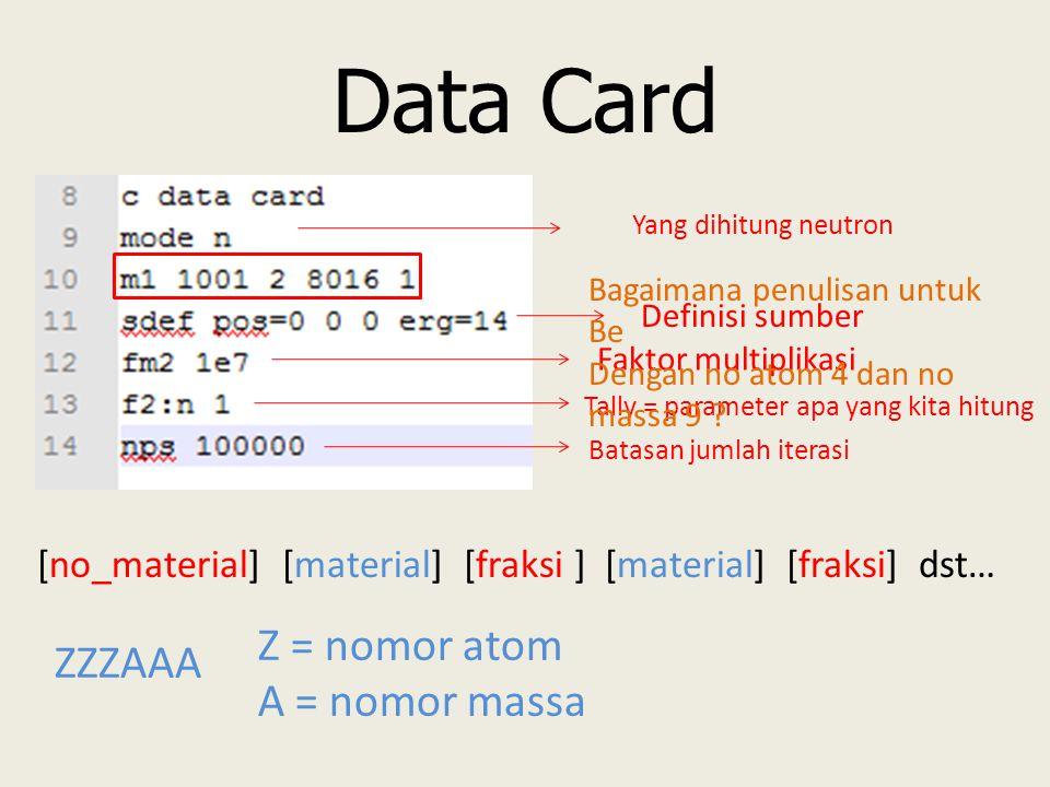 Data Card Yang dihitung neutron [no_material] [material] [fraksi ] [material] [fraksi] dst… ZZZAAA Z = nomor atom A = nomor massa Definisi sumber Faktor multiplikasi Tally = parameter apa yang kita hitung Batasan jumlah iterasi Bagaimana penulisan untuk Be Dengan no atom 4 dan no massa 9 ?