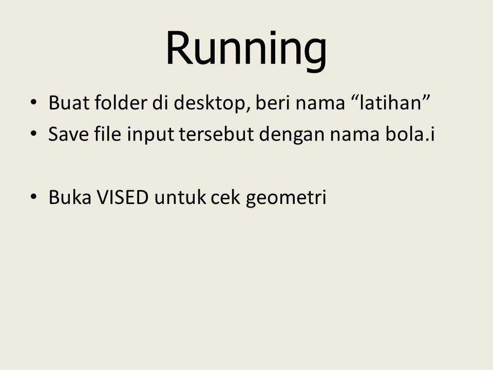 Running Buat folder di desktop, beri nama latihan Save file input tersebut dengan nama bola.i Buka VISED untuk cek geometri