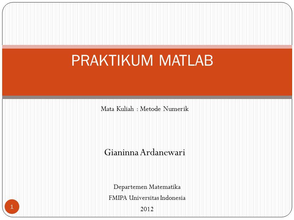 Mata Kuliah : Metode Numerik Gianinna Ardanewari 1 PRAKTIKUM MATLAB Departemen Matematika FMIPA Universitas Indonesia 2012