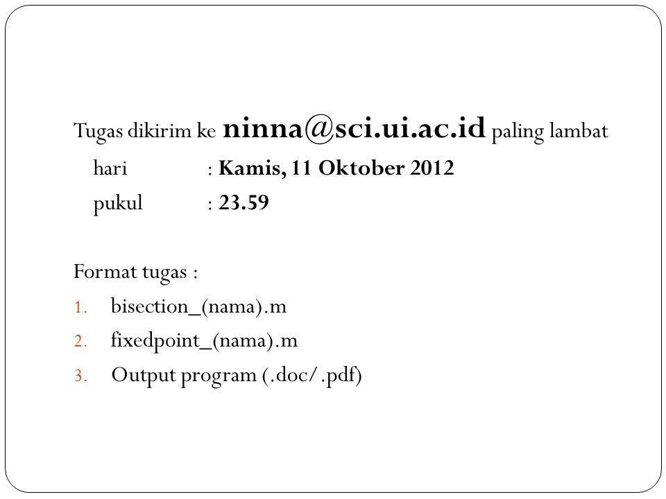 Tugas dikirim ke ninna@sci.ui.ac.id paling lambat hari : Kamis, 11 Oktober 2012 pukul : 23.59 Format tugas : 1. bisection_(nama).m 2. fixedpoint_(nama
