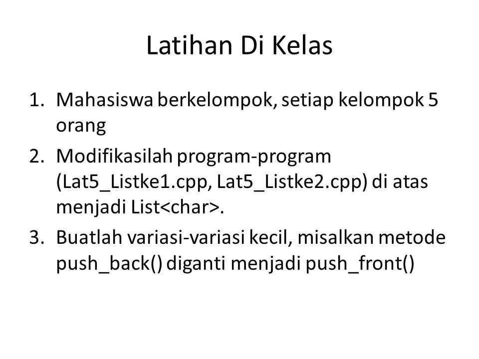 Latihan Di Kelas 1.Mahasiswa berkelompok, setiap kelompok 5 orang 2.Modifikasilah program-program (Lat5_Listke1.cpp, Lat5_Listke2.cpp) di atas menjadi List.