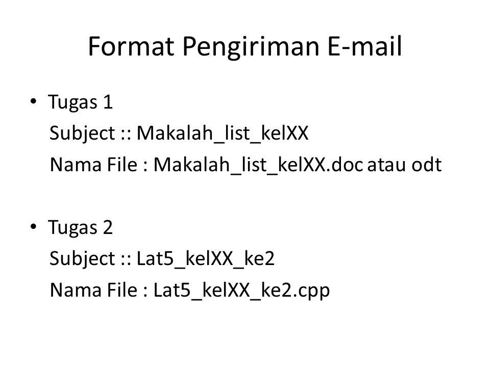Format Pengiriman E-mail Tugas 1 Subject :: Makalah_list_kelXX Nama File : Makalah_list_kelXX.doc atau odt Tugas 2 Subject :: Lat5_kelXX_ke2 Nama File : Lat5_kelXX_ke2.cpp