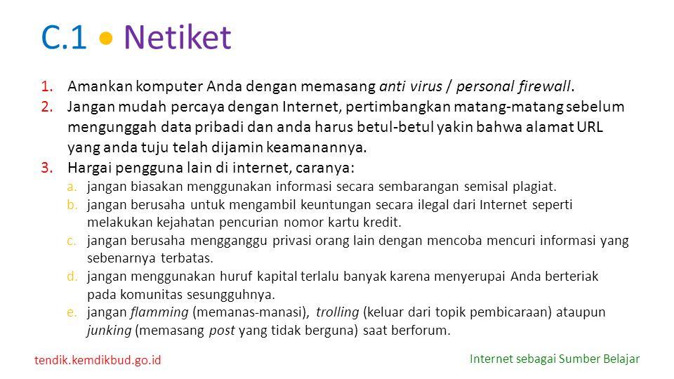 tendik.kemdikbud.go.id Internet sebagai Sumber Belajar C.1  Netiket 1.Amankan komputer Anda dengan memasang anti virus / personal firewall. 2.Jangan