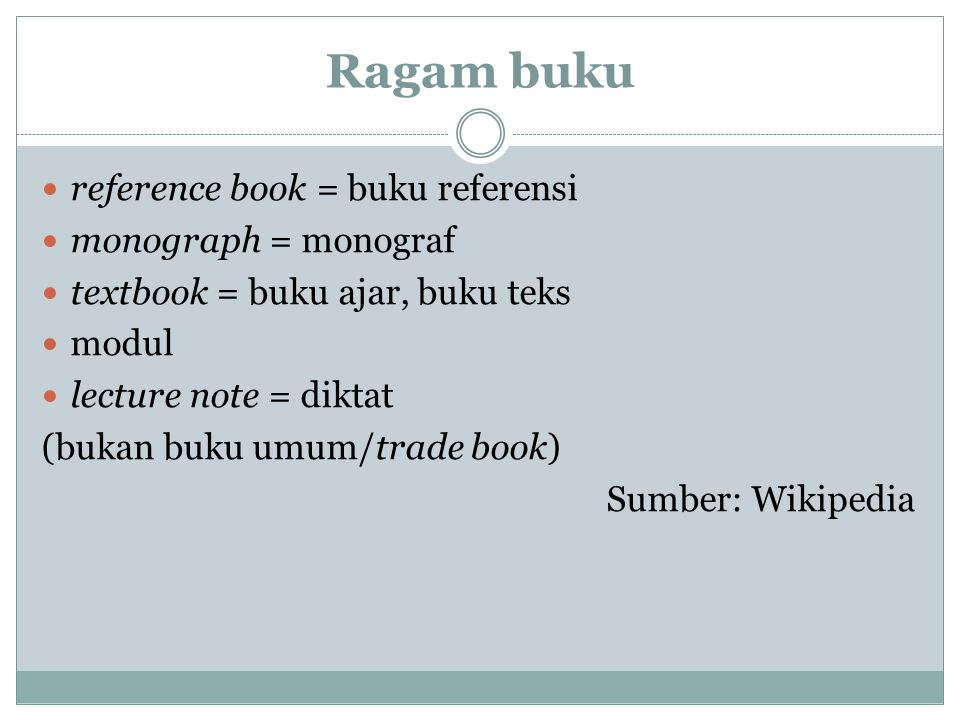 Ragam buku reference book = buku referensi monograph = monograf textbook = buku ajar, buku teks modul lecture note = diktat (bukan buku umum/trade book) Sumber: Wikipedia