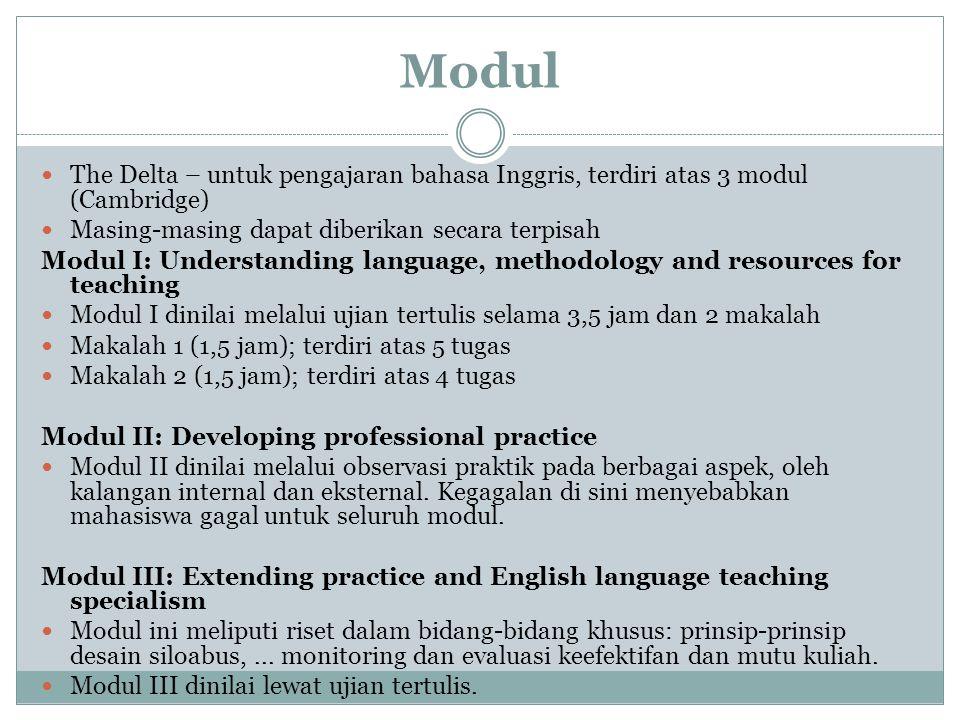 Modul The Delta – untuk pengajaran bahasa Inggris, terdiri atas 3 modul (Cambridge) Masing-masing dapat diberikan secara terpisah Modul I: Understanding language, methodology and resources for teaching Modul I dinilai melalui ujian tertulis selama 3,5 jam dan 2 makalah Makalah 1 (1,5 jam); terdiri atas 5 tugas Makalah 2 (1,5 jam); terdiri atas 4 tugas Modul II: Developing professional practice Modul II dinilai melalui observasi praktik pada berbagai aspek, oleh kalangan internal dan eksternal.
