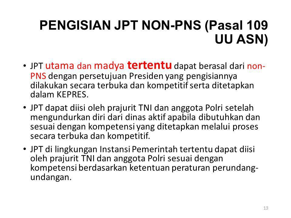 PENGISIAN JPT NON-PNS (Pasal 109 UU ASN) JPT utama dan madya tertentu dapat berasal dari non- PNS dengan persetujuan Presiden yang pengisiannya dilaku