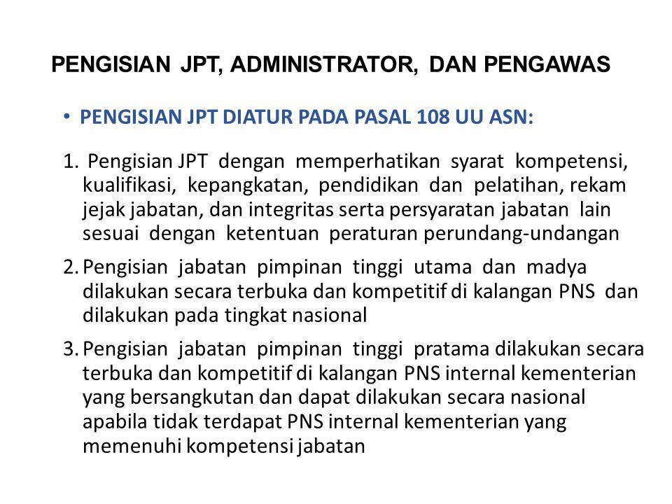 PENGISIAN JPT, ADMINISTRATOR, DAN PENGAWAS PENGISIAN JPT DIATUR PADA PASAL 108 UU ASN: 1. Pengisian JPT dengan memperhatikan syarat kompetensi, kualif