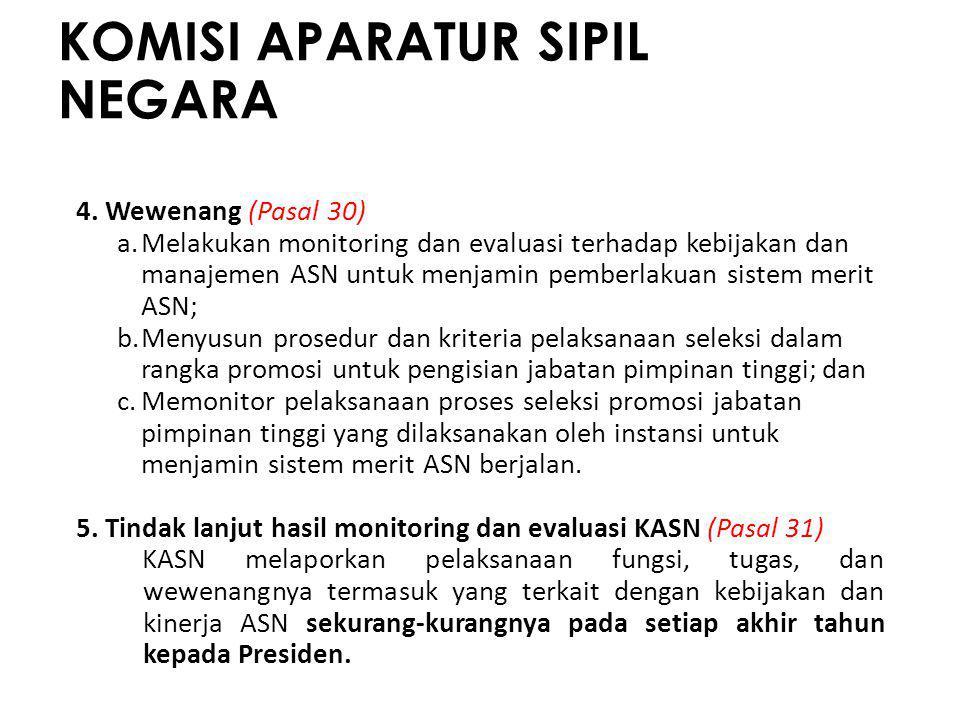 KOMISI APARATUR SIPIL NEGARA 4. Wewenang (Pasal 30) a.Melakukan monitoring dan evaluasi terhadap kebijakan dan manajemen ASN untuk menjamin pemberlaku