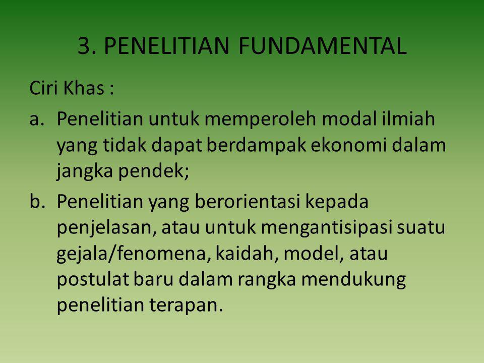 3. PENELITIAN FUNDAMENTAL Ciri Khas : a.Penelitian untuk memperoleh modal ilmiah yang tidak dapat berdampak ekonomi dalam jangka pendek; b.Penelitian