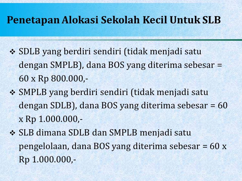 Penetapan Alokasi Sekolah Kecil Untuk SLB  SDLB yang berdiri sendiri (tidak menjadi satu dengan SMPLB), dana BOS yang diterima sebesar = 60 x Rp 800.