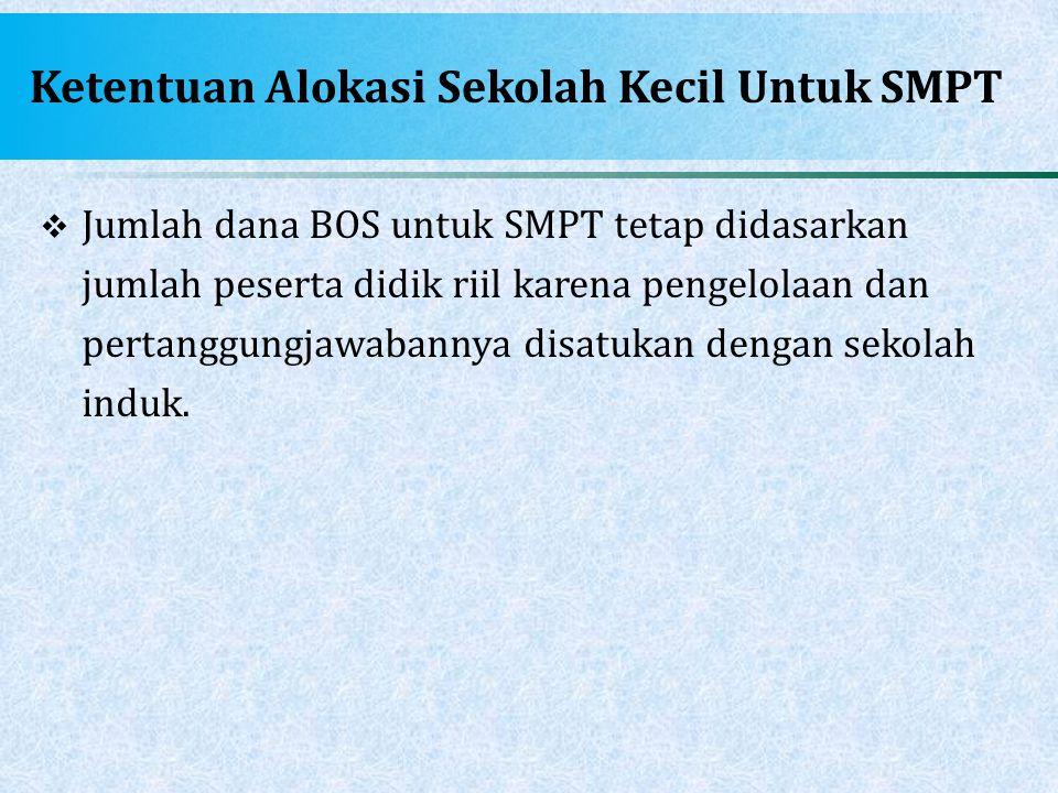 Ketentuan Alokasi Sekolah Kecil Untuk SMPT  Jumlah dana BOS untuk SMPT tetap didasarkan jumlah peserta didik riil karena pengelolaan dan pertanggungj