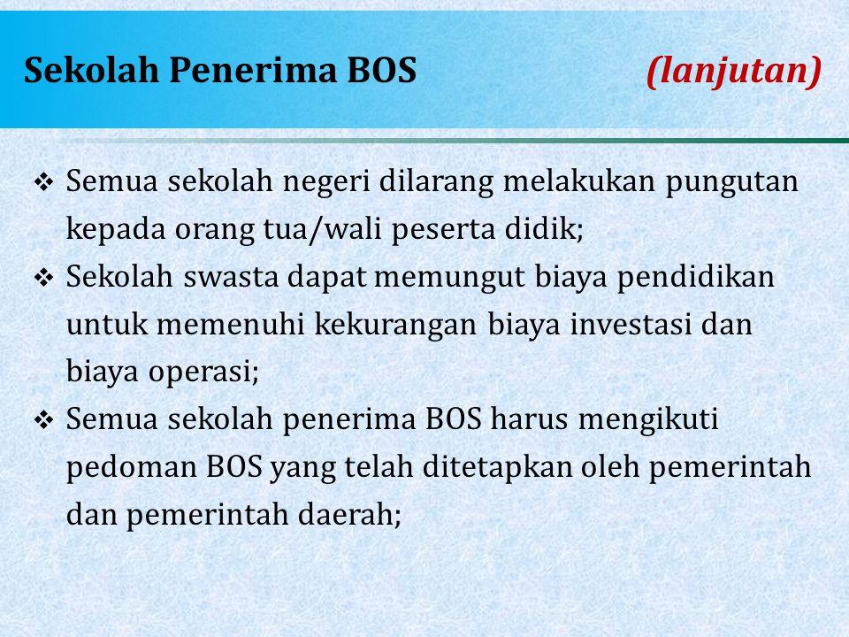 Sekolah Penerima BOS(lanjutan)  Semua sekolah negeri dilarang melakukan pungutan kepada orang tua/wali peserta didik;  Sekolah swasta dapat memungut
