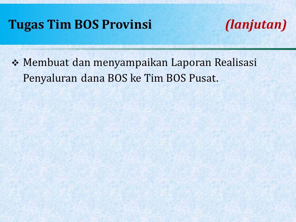 Tugas Tim BOS Provinsi(lanjutan)  Membuat dan menyampaikan Laporan Realisasi Penyaluran dana BOS ke Tim BOS Pusat.