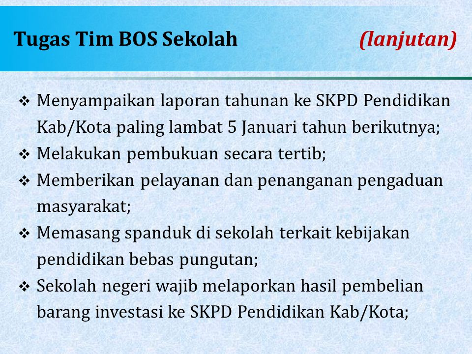 Tugas Tim BOS Sekolah(lanjutan)  Menyampaikan laporan tahunan ke SKPD Pendidikan Kab/Kota paling lambat 5 Januari tahun berikutnya;  Melakukan pembu