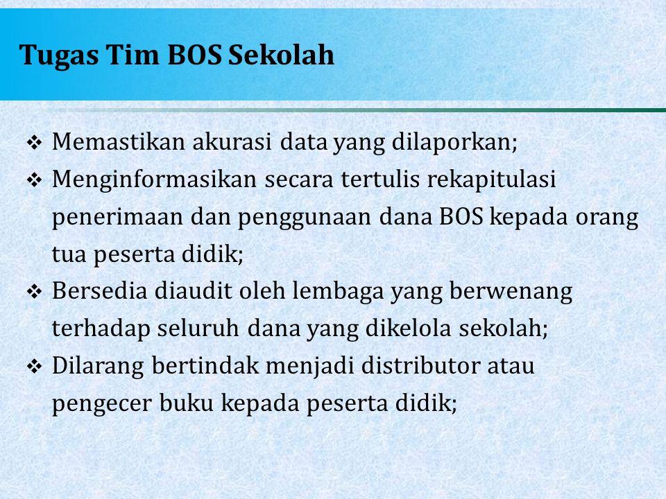 Tugas Tim BOS Sekolah  Memastikan akurasi data yang dilaporkan;  Menginformasikan secara tertulis rekapitulasi penerimaan dan penggunaan dana BOS ke
