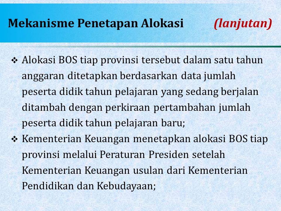 Mekanisme Penetapan Alokasi(lanjutan)  Alokasi BOS tiap provinsi tersebut dalam satu tahun anggaran ditetapkan berdasarkan data jumlah peserta didik