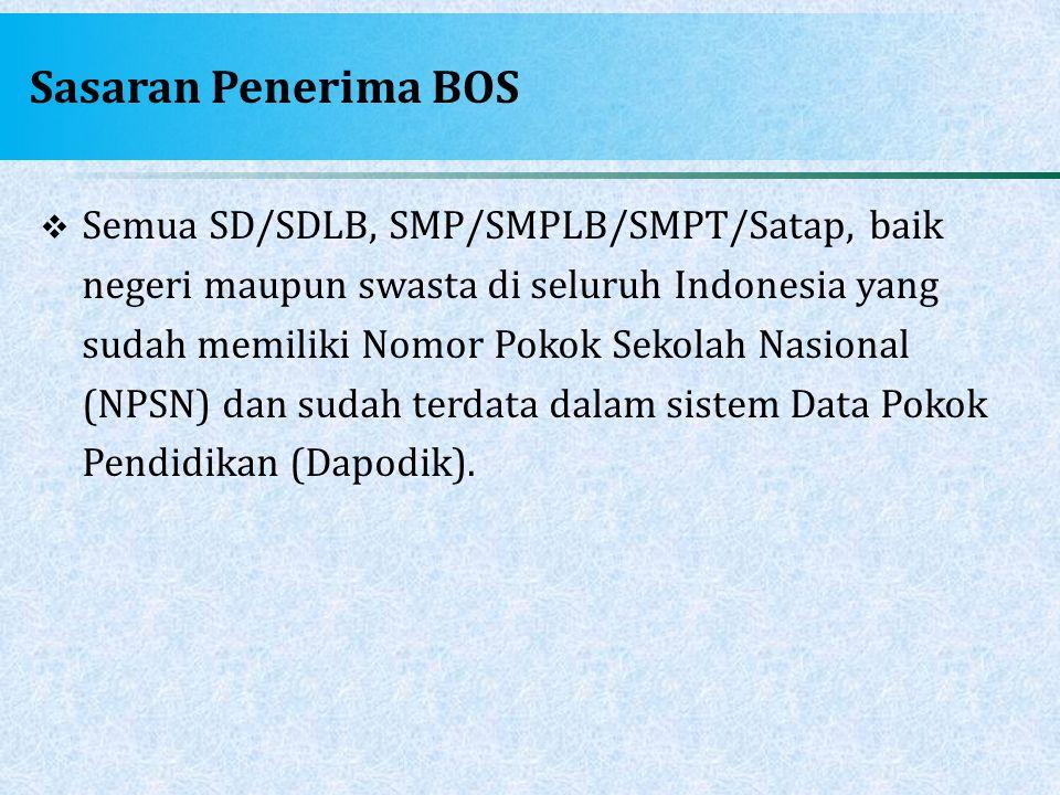 Sasaran Penerima BOS  Semua SD/SDLB, SMP/SMPLB/SMPT/Satap, baik negeri maupun swasta di seluruh Indonesia yang sudah memiliki Nomor Pokok Sekolah Nas