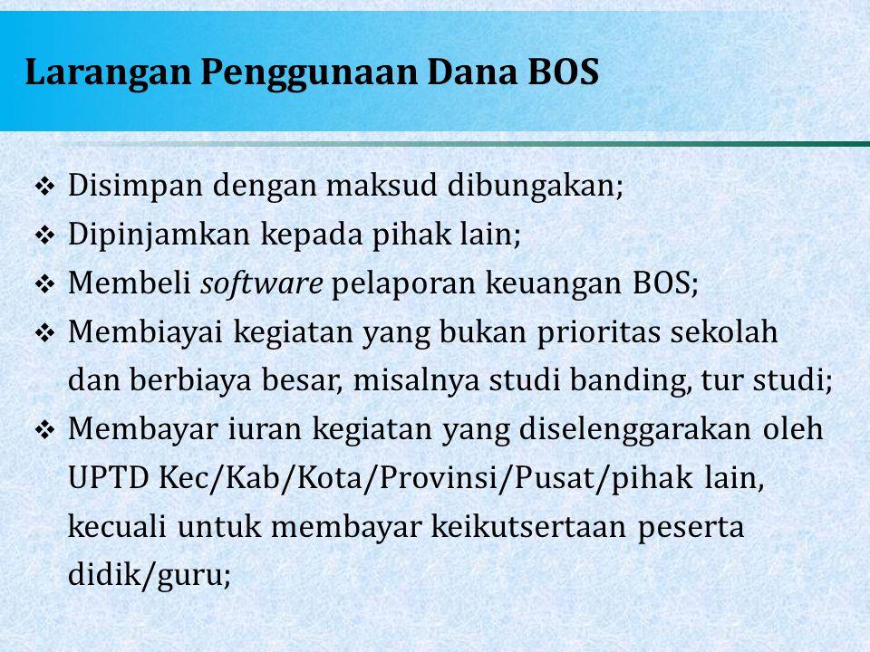 Larangan Penggunaan Dana BOS  Disimpan dengan maksud dibungakan;  Dipinjamkan kepada pihak lain;  Membeli software pelaporan keuangan BOS;  Membia