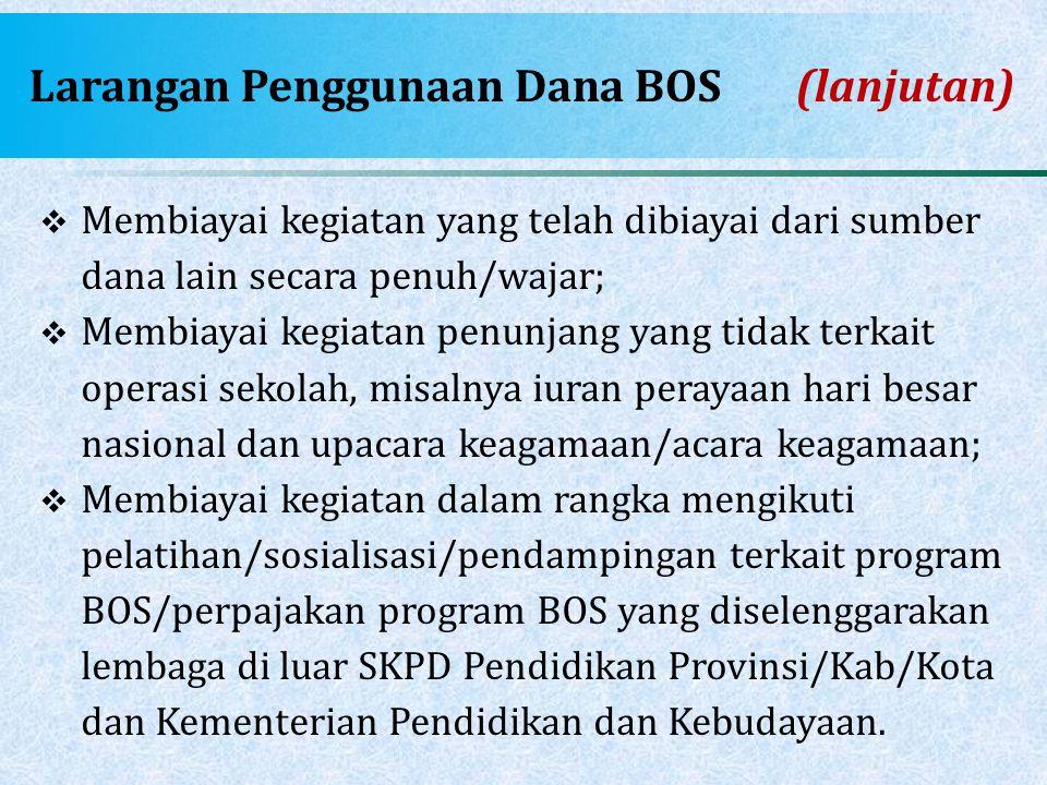 Larangan Penggunaan Dana BOS (lanjutan)  Membiayai kegiatan yang telah dibiayai dari sumber dana lain secara penuh/wajar;  Membiayai kegiatan penunj