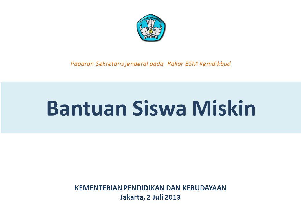Bantuan Siswa Miskin KEMENTERIAN PENDIDIKAN DAN KEBUDAYAAN Jakarta, 2 Juli 2013 Paparan Sekretaris jenderal pada Rakor BSM Kemdikbud