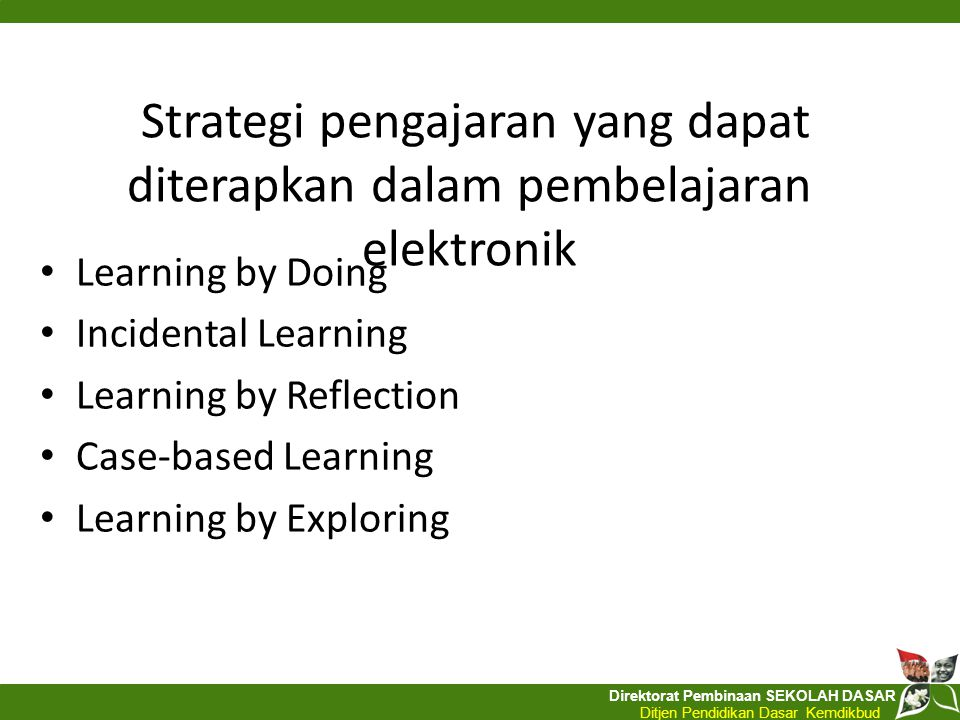 Direktorat Pembinaan SEKOLAH DASAR Ditjen Pendidikan Dasar Kemdikbud Strategi pengajaran yang dapat diterapkan dalam pembelajaran elektronik Learning by Doing Incidental Learning Learning by Reflection Case-based Learning Learning by Exploring
